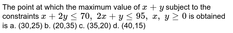 The point at which the maximum value of `x+y` subject to the constraints `x+2ylt=70 ,\ 2x+ylt=95 ,\ x ,\ ygeq0` is obtained is a. (30,25) b. (20,35)   c. (35,20) d. (40,15)