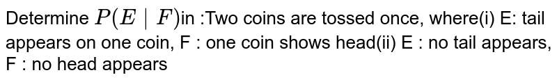 Determine `P (E F)`in :Two coins are tossed once,  where(i) E: tail appears on one coin, F : one coin shows head(ii) E : no tail appears, F : no head appears
