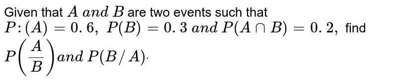 Given that `A\ a n d\ B` are two events such that `P :(A)=0. 6 ,\ P(B)=0. 3\ a n d\ P(AnnB)=0. 2 ,\ ` find `P(A/B)a n d\ P(B//A)dot`