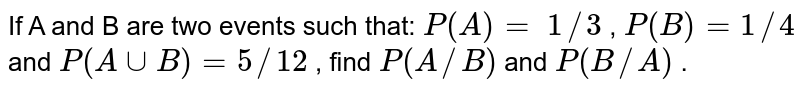 If A and B are two events such that: `P(A)=\ 1//3` , `P(B)=1//4` and `P(AuuB)=5//12` , find `P(A//B)` and `P(B//A)` .