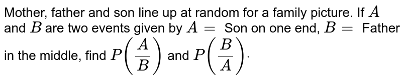 Mother, father   and son line up at random for a family picture. If `A` and `B` are two   events given by `A=` Son on one   end, `B=` Father in the   middle, find `P(A/B)` and `P(B/A)dot`