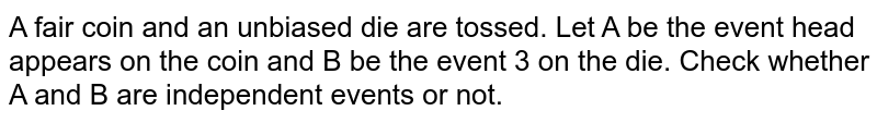 A fair coin and an unbiased die   are tossed. Let A be the event head appears on the coin and B be the event   3 on the die. Check whether A and B are independent events or not.