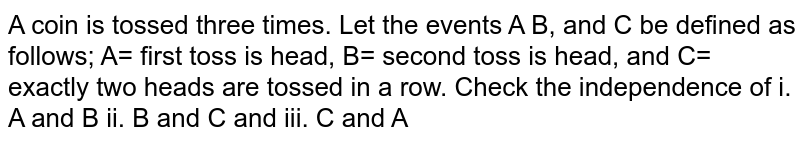 A coin is tossed three times. Let the events A B, and C be defined as follows;   A= first toss is head, B= second toss is head, and C= exactly two heads are   tossed in a row. Check the independence of i. A and B ii. B and C and iii. C   and A