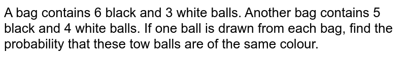 A bag contains 6 black and 3 white balls. Another bag contains 5 black   and 4 white balls. If one ball is drawn from each bag, find the probability that   these tow balls are of the same colour.