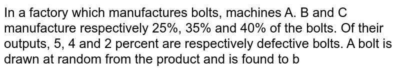 In a factory which manufactures bolts, machines A. B and C manufacture   respectively 25%, 35% and 40% of the bolts. Of their outputs, 5, 4 and 2   percent are respectively defective bolts. A bolt is drawn at random from the   product and is found to b
