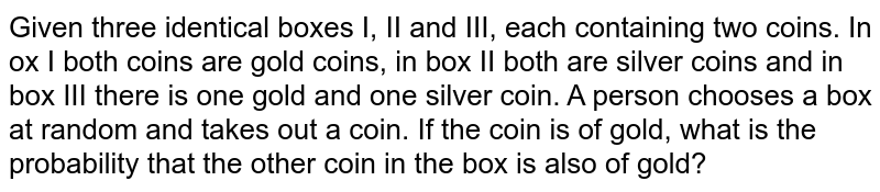 Given three identical boxes I, II and III, each containing two coins.   In ox I both coins are gold coins, in box II both are silver coins and in box   III there is one gold and one silver coin. A person chooses a box at random   and takes out a coin. If the coin is of gold, what is the probability that   the other coin in the box is also of gold?
