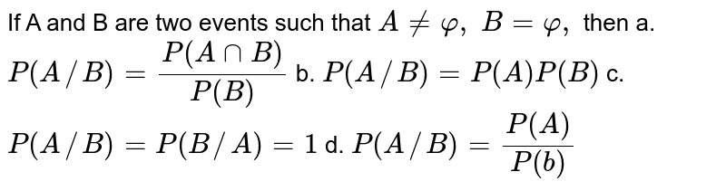 If A and B are two events such that `A!=varphi,\ B=varphi,` then a.`P(A//B)=(P(AnnB))/(P(B))` b. `P(A//B)=P(A)P(B)`  c. `P(A//B)=P(B//A)=1` d. `P(A//B)=(P(A))/(P(b))`
