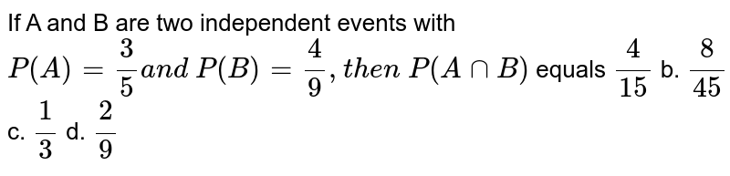 If A and B are two independent events with `P(A)=3/5a n d\ P(B)=4/9, t h e n\ P(  A nn  B )` equals  `4/(15)` b. `8/(45)` c. `1/3` d. `2/9`