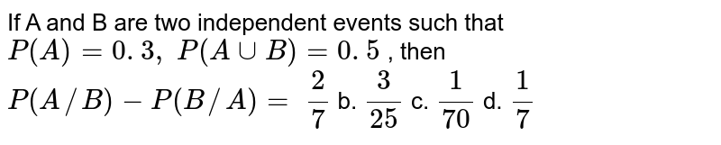 If A and B are two independent events such that `P(A)=0. 3 ,\ P(AuuB)=0. 5` , then `P(A//B)-P(B//A)=`  `2/7` b. `3/(25)` c. `1/(70)` d. `1/7`