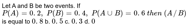 Let A and B be two events. If `P(A)=0. 2 ,\ P(B)=0. 4 ,\ P(AuuB)=0. 6\ t h e n\ (A//B)` is equal to `0. 8` b. `0. 5` c. `0. 3` d. `0`
