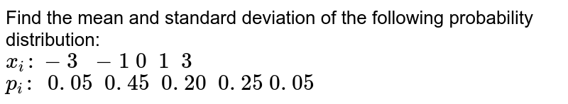 Find the mean and standard deviation of the following probability distribution:<br> `x_i :-3\ \ -1\ 0\ \ 1\ \ 3`<br> `p_i :\ \ 0. 05\ \ 0. 45\ \ 0. 20\ \ 0. 25\ 0. 05`