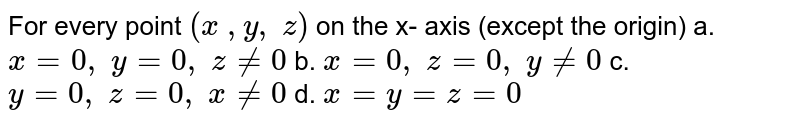 For every point `(x\ , y ,\ z)` on the x-   axis (except the origin) a. `x=0,\ y=0,\ z!=0`  b. `x=0,\ z=0,\ y!=0`   c. `y=0,\ z=0,\ x!=0`  d. `x=y=z=0`
