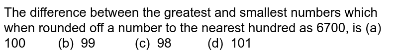 The difference between the greatest and   smallest numbers which when rounded off a number to the nearest hundred as 6700,   is (a) 100   (b) 99 (c) 98   (d) 101