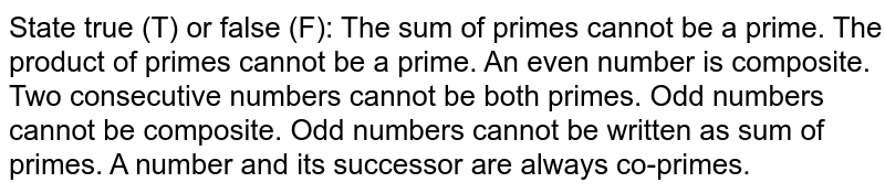 State true (T) or false (F): The sum of primes cannot be a prime. The product of primes cannot be a prime. An even number is composite. Two consecutive numbers cannot be both primes. Odd numbers cannot be composite. Odd numbers cannot be written as sum of primes. A number and its successor are always   co-primes.