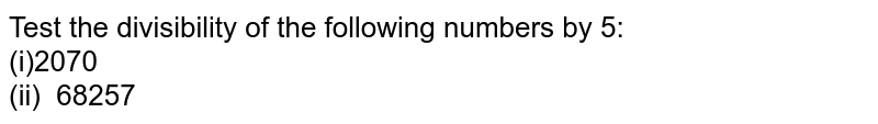 Test the divisibility of the following numbers   by 5: <br>(i)2070 <br>(ii) 68257
