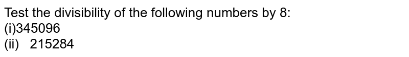 Test the divisibility of the following numbers   by 8: <br>(i)345096 <br>(ii) 215284