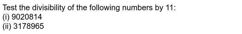 Test the divisibility of the following numbers   by 11: <br>(i) 9020814<br>(ii)3178965