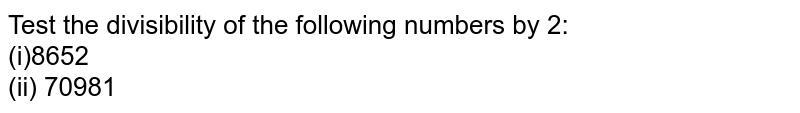 Test the divisibility of the following numbers   by 2: <br>(i)8652   <br>(ii) 70981