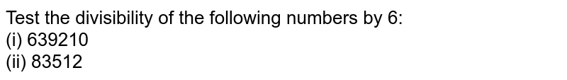 Test the divisibility of the following numbers   by 6: <br>(i) 639210   <br>(ii)83512