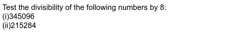 Test the divisibility of the following numbers   by 8: <br>(i)345096   <br>(ii)215284