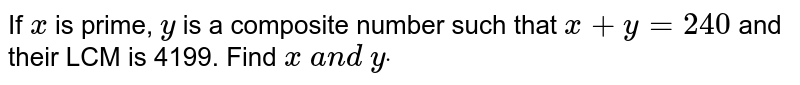 If `x` is prime, `y` is a composite number such that `x+y=240` and their LCM is 4199. Find `x\ a n d\ ydot`