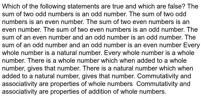 Which of the following statements are true and   which are false? The sum of two odd numbers is an odd number. The sum of two odd numbers is an even number. The sum of two even numbers is an even number. The sum of two even numbers is an odd number. The sum of an even number and an odd number is   an odd number. The sum of an odd number and an odd number is   an even number Every whole number is a natural number. Every whole number is a whole number. There is a whole number which when added to a   whole number, gives that number. There is a natural number which when added to a   natural number, gives that number. Commutativity and associativity   are properties of whole numbers Commutativity and associativity   are properties of addition of whole numbers.