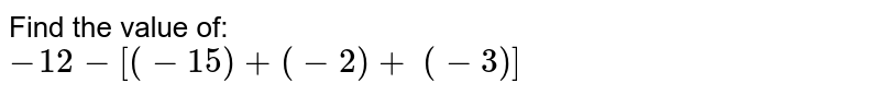 Find the value of: <br>`-12-[(-15)+(-2)+\ (-3)]`