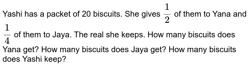Yashi has a packet of 20 biscuits. She gives `1/2` of them to Yana and `1/4` of them to Jaya. The real she keeps. How many biscuits does Yana get? How many biscuits does Jaya get? How many biscuits does Yashi keep?