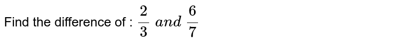 Find the difference of : `2/3\ a n d\ 6/7`