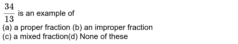 `(34)/(13)` is an example of <br> (a) a proper fraction (b) an improper fraction <br> (c) a mixed fraction(d) None of these