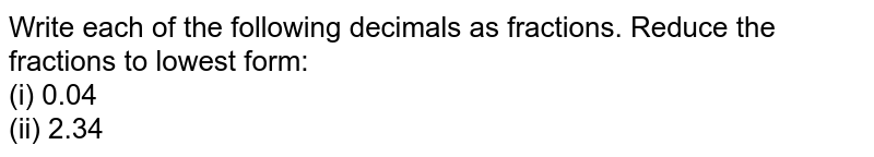 Write   each of the following decimals as fractions. Reduce the fractions to lowest   form: <br>(i) 0.04 <br>(ii) 2.34