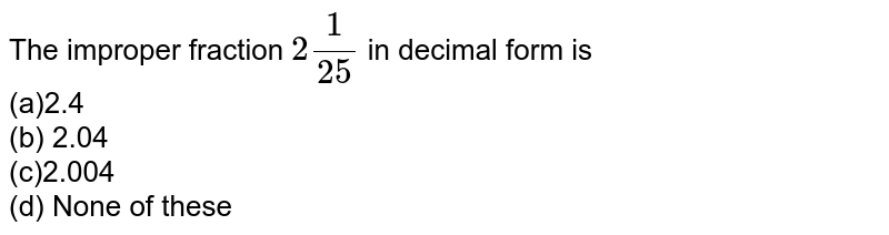 The improper fraction `2 1/(25)` in decimal form is <br>(a)2.4 <br>(b) 2.04 <br>(c)2.004 <br>(d) None of these