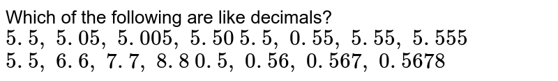 Which   of the following are like decimals?  `5. 5 ,\ 5. 05 ,\ 5. 005 ,\ 5. 50`   `5. 5 ,\ 0. 55 ,\ 5. 55 ,\ 5. 555`   `5. 5 ,\ 6. 6 ,\ 7. 7 ,\ 8. 8`   `0. 5 ,\ 0. 56 ,\ 0. 567 ,\ 0. 5678`
