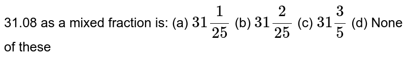 31.08   as a mixed fraction is: (a) `31 1/(25)` (b) `31 2/(25)` (c) `31 3/5` (d) None of these