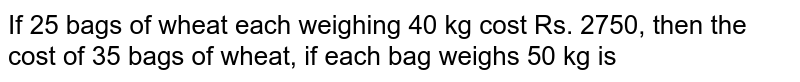 If 25 bags of wheat each weighing 40 kg cost Rs. 2750, then the cost of 35 bags of wheat, if each bag weighs 50 kg is
