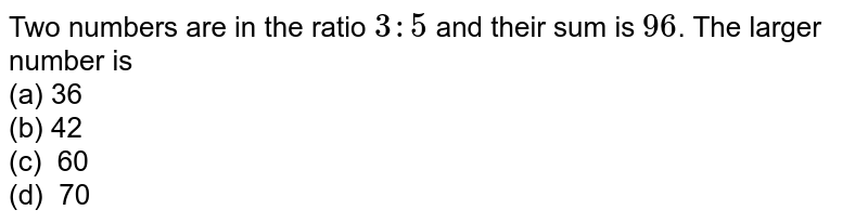 Two numbers are in the ratio `3:5` and their sum   is `96`. The larger number is  <br>(a) 36   <br>(b)42 <br>(c)   60 <br>(d) 70