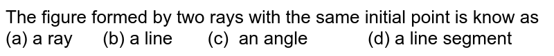 The figure formed by two rays with the same initial point is know as (a) a ray (b) a line (c)   an angle (d) a line   segment