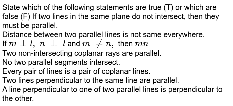 State which of the following statements are   true (T) or which are false (F) If two lines in the same plane do not   intersect, then they must be parallel.<br> Distance between two parallel lines is not same   everywhere.<br> If `m_|_l ,\ n\ _|_\ l` and `m\ !=n ,` then `m  n`<br>  Two non-intersecting coplanar rays are   parallel.<br>    No two parallel segments intersect.<br> Every pair of lines is a pair of coplanar   lines.<br> Two lines perpendicular to the same line are   parallel. <br> A line perpendicular to one of two parallel   lines is perpendicular to the other.
