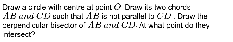 Draw a circle with centre at point `Odot` Draw its two chords `A B\ a n d\ C D` such that `A B` is not parallel to `C D` . Draw the perpendicular bisector of `A B\ a n d\ C Ddot` At what point do they intersect?