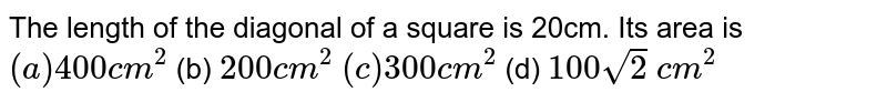 The length of the diagonal of a square is 20cm.   Its area is `(a)400 c m^2`    (b) `200 c m^2`   `(c)300 c m^2`    (d) `100sqrt(2)\ c m^2`