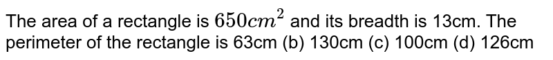 The area of a rectangle is `650 c m^2` and its breadth is 13cm. The perimeter of the   rectangle is 63cm   (b) 130cm (c)   100cm (d) 126cm