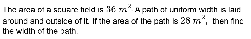 The area of a square field is `36\ m^2dot` A path of uniform width is laid around and   outside of it. If the area of the path is `28` `m^2,` then find the width of the path.
