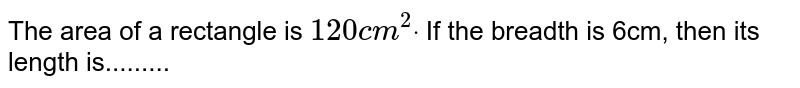 The area of a rectangle is `120 c m^2dot` If the breadth is 6cm, then its length   is.........