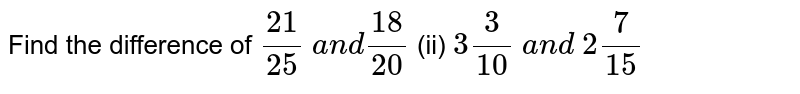 Find the difference of `(21)/(25)\ a n d(18)/(20)`  (ii) `3 3/(10)\ a n d\ 2 7/(15)`