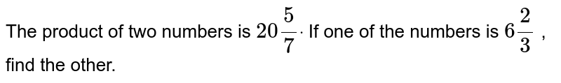 The product of two numbers   is `20 5/7dot` If one of the numbers is `6 2/3` , find the other.