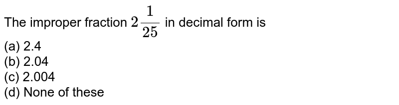 The improper fraction `2 1/(25)` in decimal form is <br>(a) 2.4 <br>(b) 2.04 <br>(c) 2.004 <br>(d) None of these