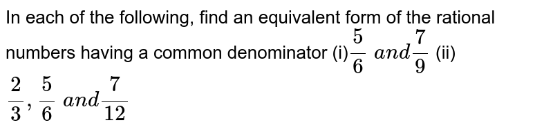 In each of the following,   find an equivalent form of the rational numbers having a common denominator (i)`5/6\ a n d7/9`  (ii) `2/3,5/6\ a n d7/(12)`