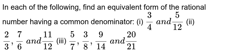 In each of the following,   find an equivalent form of the rational number having a common denominator: (i) `3/4\ a n d5/(12)`  (ii) `2/3,7/6\ a n d(11)/(12)`  (iii) `5/7,3/8,9/(14)\ a n d(20)/(21)`