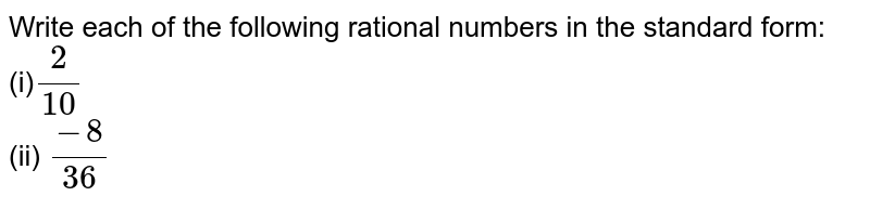 Write each of the   following rational numbers in the standard form: <br>(i)`2/(10)`  <br>(ii) `(-8)/(36)`