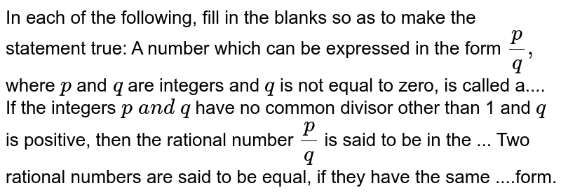 In each of the following,   fill in the blanks so as to make the statement true: A number which can be   expressed in the form `p/q ,\ ` where `p\ ` and`\ q` are integers and `q` is not equal to zero, is called a.... If the integers `p\ a n d\ q` have no common divisor other than 1 and `q` is positive, then the rational number `p/q` is said to be in the ... Two rational numbers are   said to be equal, if they have the same ....form.